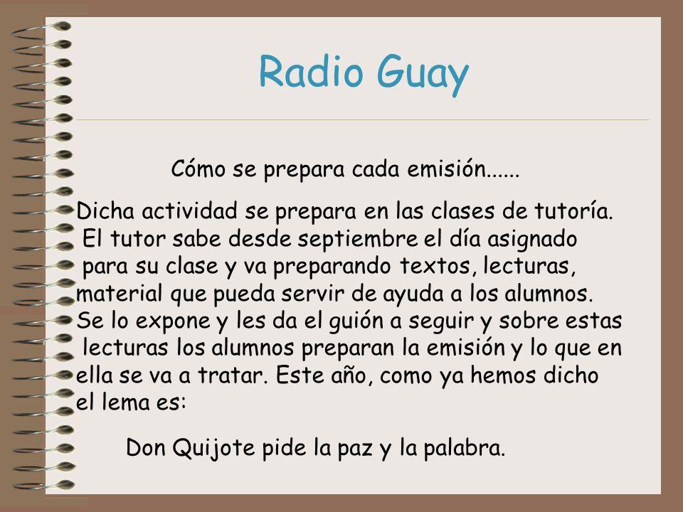 Radio Guay Cómo se prepara cada emisión...... Dicha actividad se prepara en las clases de tutoría. El tutor sabe desde septiembre el día asignado para
