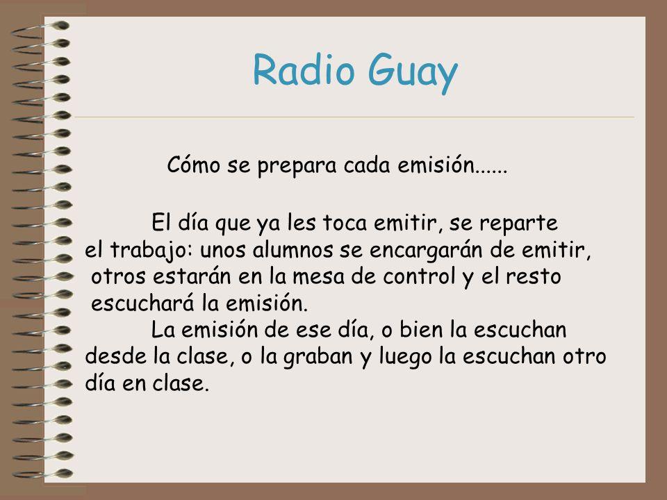 Radio Guay Cómo se prepara cada emisión...... El día que ya les toca emitir, se reparte el trabajo: unos alumnos se encargarán de emitir, otros estará