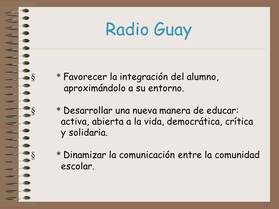 Radio Guay * Favorecer la integración del alumno, aproximándolo a su entorno. * Desarrollar una nueva manera de educar: activa, abierta a la vida, dem