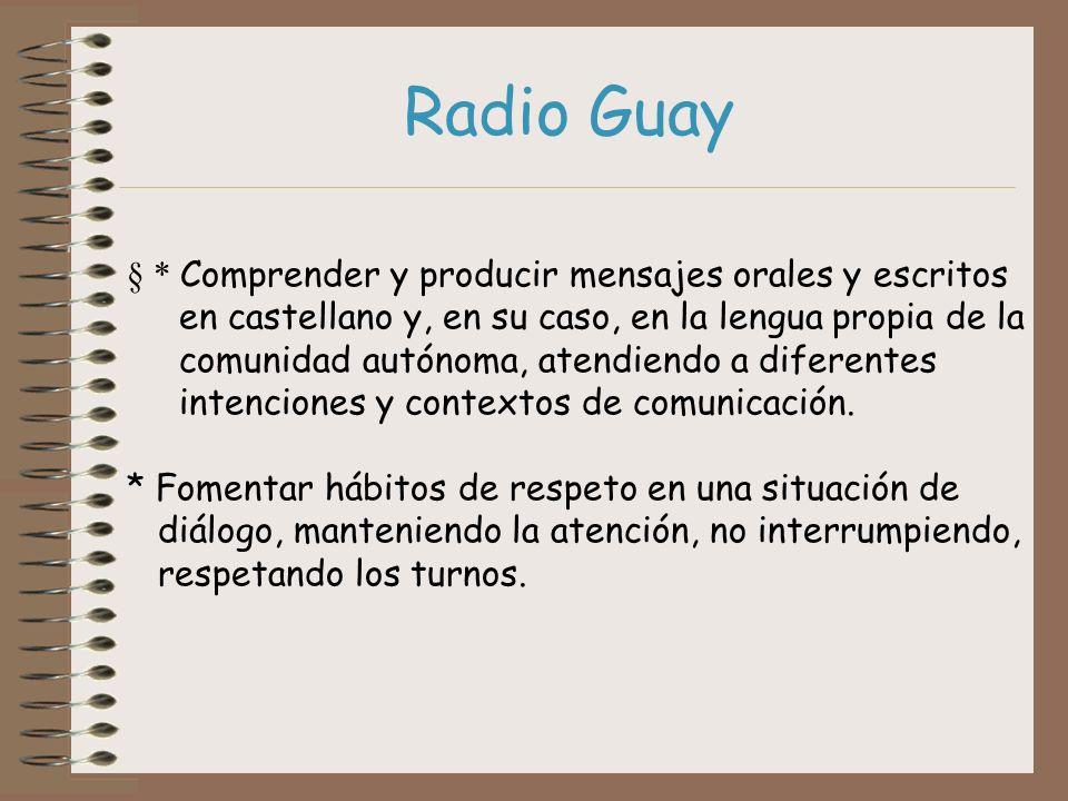 Radio Guay * Comprender y producir mensajes orales y escritos en castellano y, en su caso, en la lengua propia de la comunidad autónoma, atendiendo a