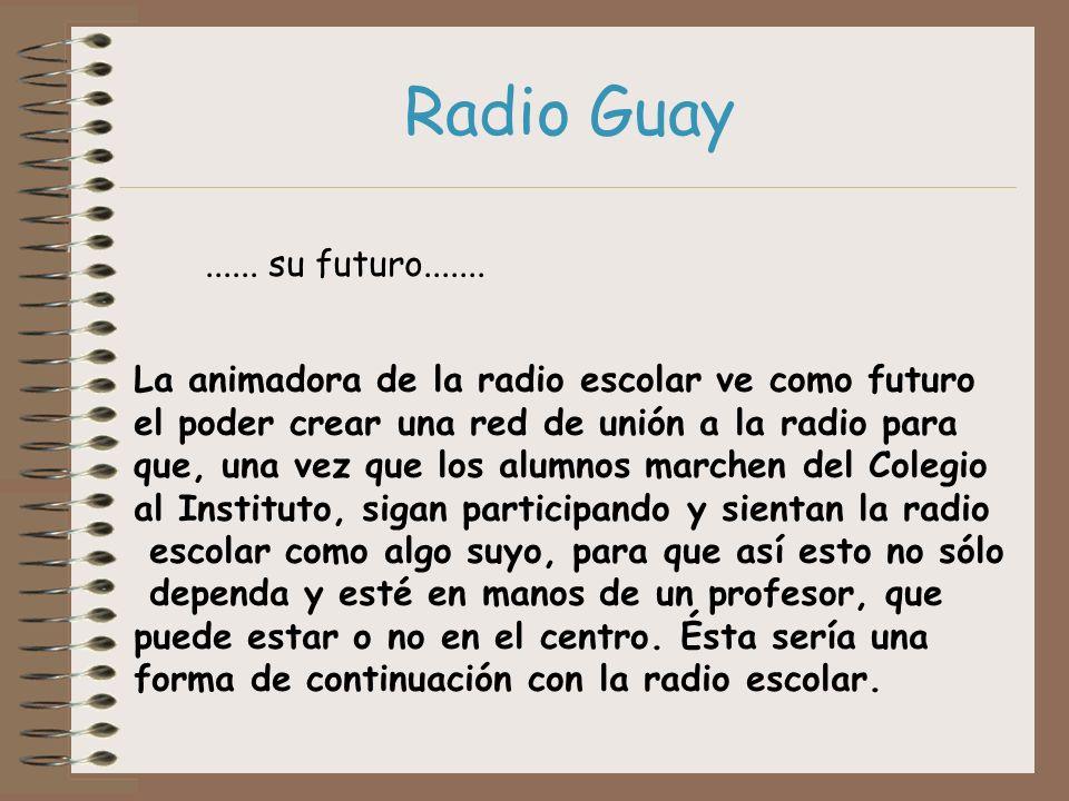 Radio Guay...... su futuro....... La animadora de la radio escolar ve como futuro el poder crear una red de unión a la radio para que, una vez que los