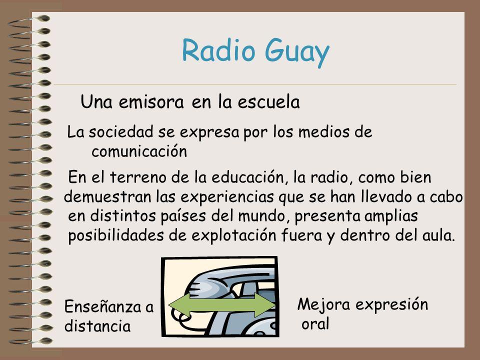 Radio Guay Una emisora en la escuela La sociedad se expresa por los medios de comunicación En el terreno de la educación, la radio, como bien demuestr