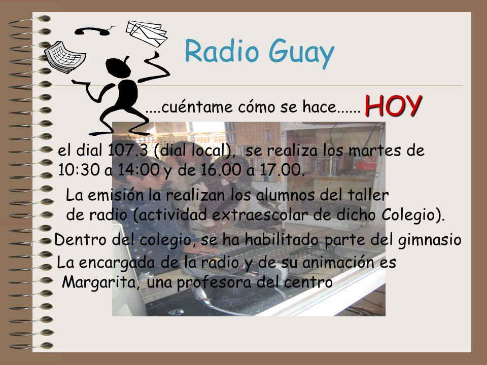 Radio Guay....cuéntame cómo se hace...... HOY el dial 107.3 (dial local), se realiza los martes de 10:30 a 14:00 y de 16.00 a 17.00. La emisión la rea