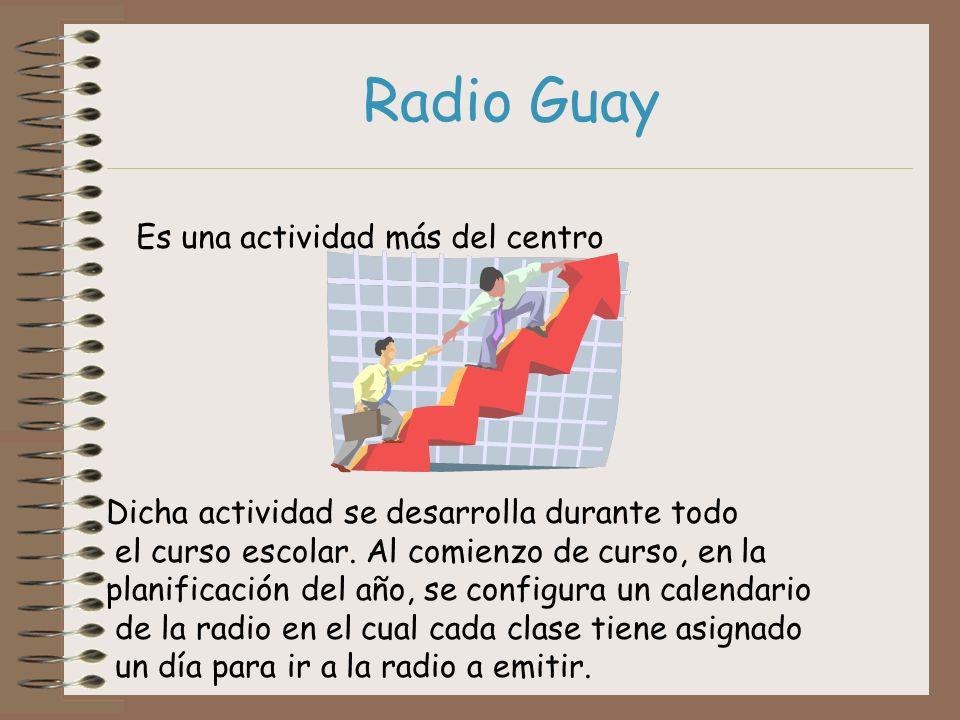 Radio Guay Es una actividad más del centro Dicha actividad se desarrolla durante todo el curso escolar. Al comienzo de curso, en la planificación del
