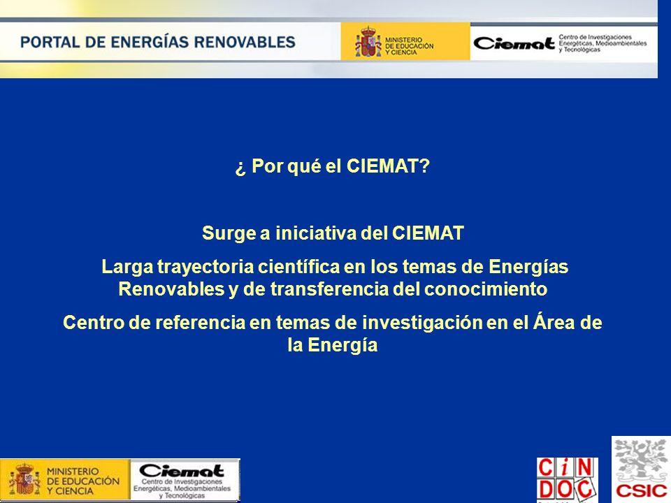 ¿ Por qué el CIEMAT? Surge a iniciativa del CIEMAT Larga trayectoria científica en los temas de Energías Renovables y de transferencia del conocimient