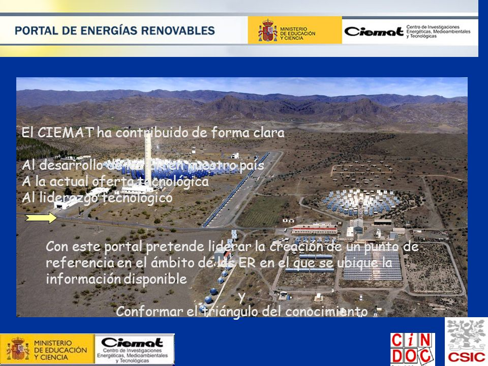 El CIEMAT ha contribuido de forma clara Al desarrollo de las ER en nuestro país A la actual oferta tecnológica Al liderazgo tecnológico Con este porta