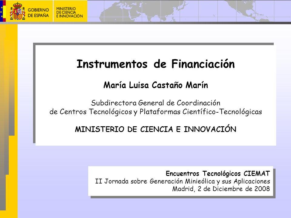Instrumentos de Financiación María Luisa Castaño Marín Subdirectora General de Coordinación de Centros Tecnológicos y Plataformas Científico-Tecnológi