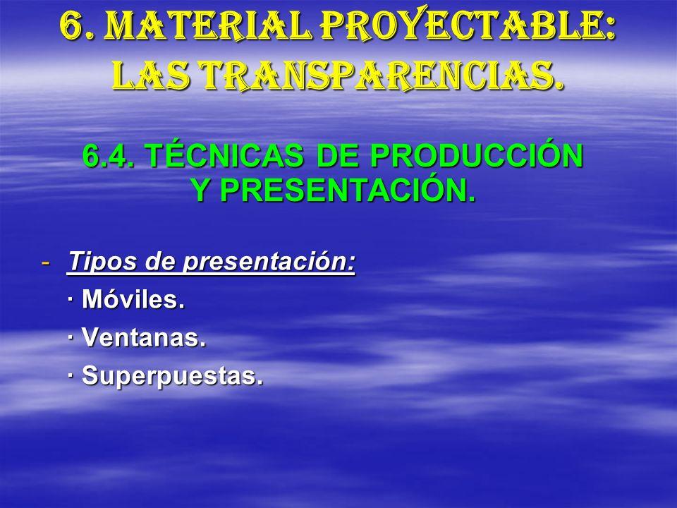 6. MATERIAL PROYECTABLE: LAS TRANSPARENCIAS. -Tipos de presentación: · Móviles. · Ventanas. · Superpuestas. 6.4. TÉCNICAS DE PRODUCCIÓN Y PRESENTACIÓN