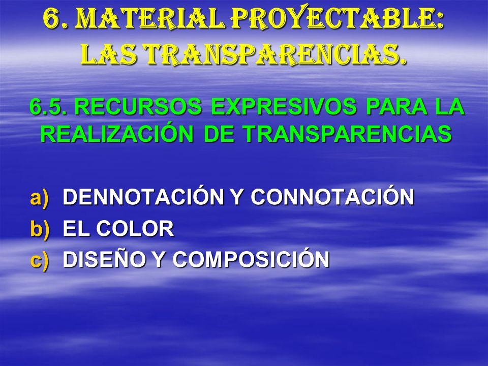 6. MATERIAL PROYECTABLE: LAS TRANSPARENCIAS. a)DENNOTACIÓN Y CONNOTACIÓN b)EL COLOR c)DISEÑO Y COMPOSICIÓN 6.5. RECURSOS EXPRESIVOS PARA LA REALIZACIÓ