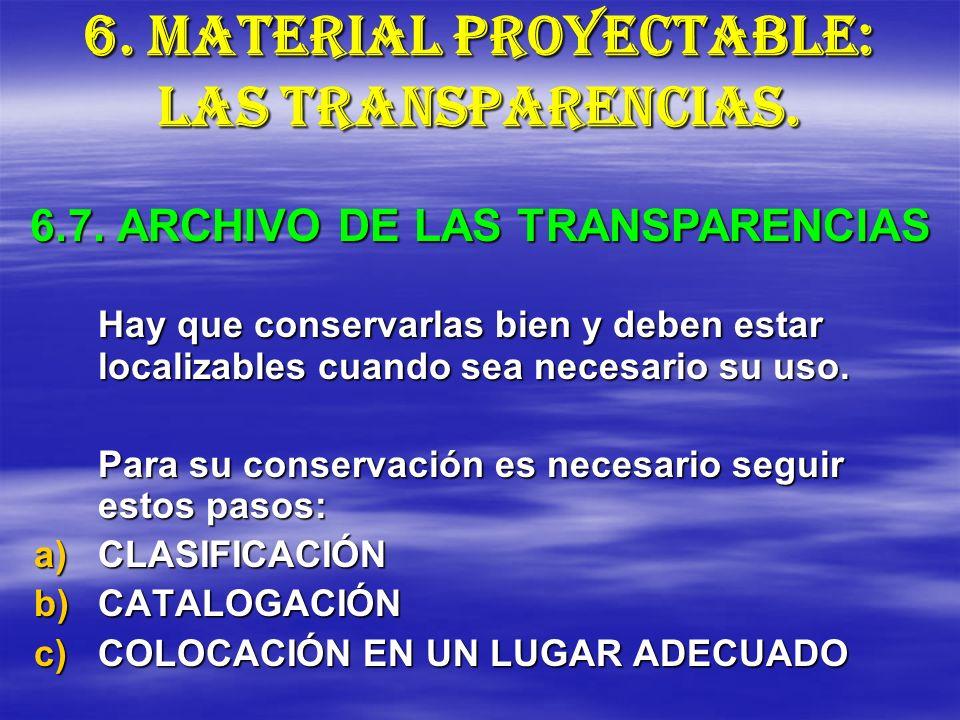 6. MATERIAL PROYECTABLE: LAS TRANSPARENCIAS. Hay que conservarlas bien y deben estar localizables cuando sea necesario su uso. Para su conservación es