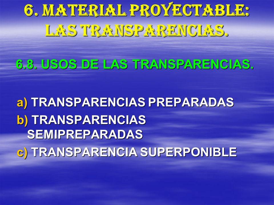 6. MATERIAL PROYECTABLE: LAS TRANSPARENCIAS. a) TRANSPARENCIAS PREPARADAS b) TRANSPARENCIAS SEMIPREPARADAS c) TRANSPARENCIA SUPERPONIBLE 6.8. USOS DE