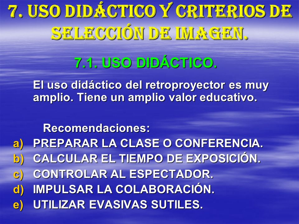 7. USO DIDÁCTICO Y CRITERIOS DE SELECCIÓN DE IMAGEN. El uso didáctico del retroproyector es muy amplio. Tiene un amplio valor educativo. Recomendacion