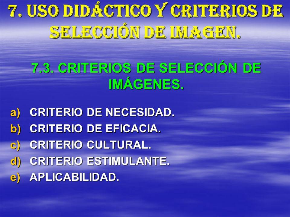 7. USO DIDÁCTICO Y CRITERIOS DE SELECCIÓN DE IMAGEN. a)CRITERIO DE NECESIDAD. b)CRITERIO DE EFICACIA. c)CRITERIO CULTURAL. d)CRITERIO ESTIMULANTE. e)A
