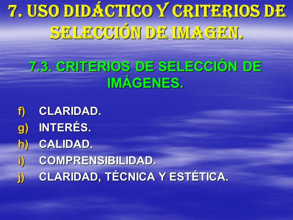7. USO DIDÁCTICO Y CRITERIOS DE SELECCIÓN DE IMAGEN. f)CLARIDAD. g)INTERÉS. h)CALIDAD. i)COMPRENSIBILIDAD. j)CLARIDAD, TÉCNICA Y ESTÉTICA. 7.3. CRITER