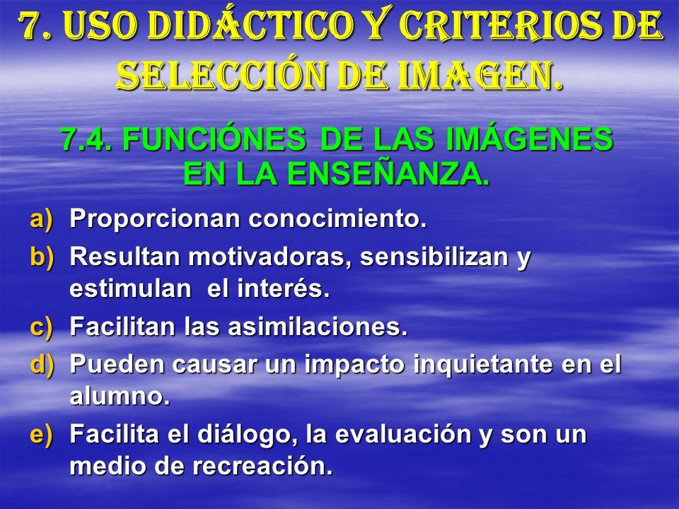 7. USO DIDÁCTICO Y CRITERIOS DE SELECCIÓN DE IMAGEN. a)Proporcionan conocimiento. b)Resultan motivadoras, sensibilizan y estimulan el interés. c)Facil