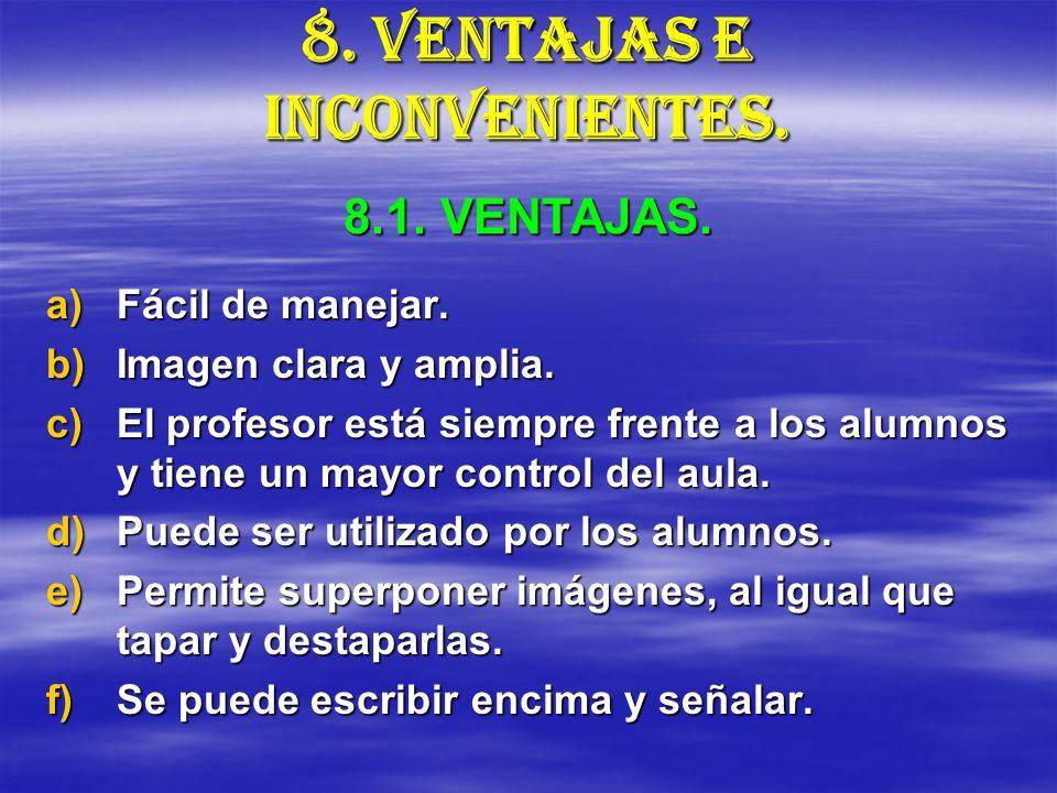 8. VENTAJAS E INCONVENIENTES. a)Fácil de manejar. b)Imagen clara y amplia. c)El profesor está siempre frente a los alumnos y tiene un mayor control de