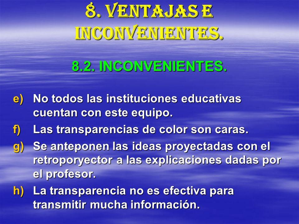 8. VENTAJAS E INCONVENIENTES. e)No todos las instituciones educativas cuentan con este equipo. f)Las transparencias de color son caras. g)Se anteponen