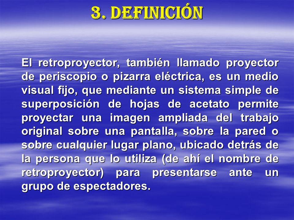 3. DEFINICIÓN El retroproyector, también llamado proyector de periscopio o pizarra eléctrica, es un medio visual fijo, que mediante un sistema simple