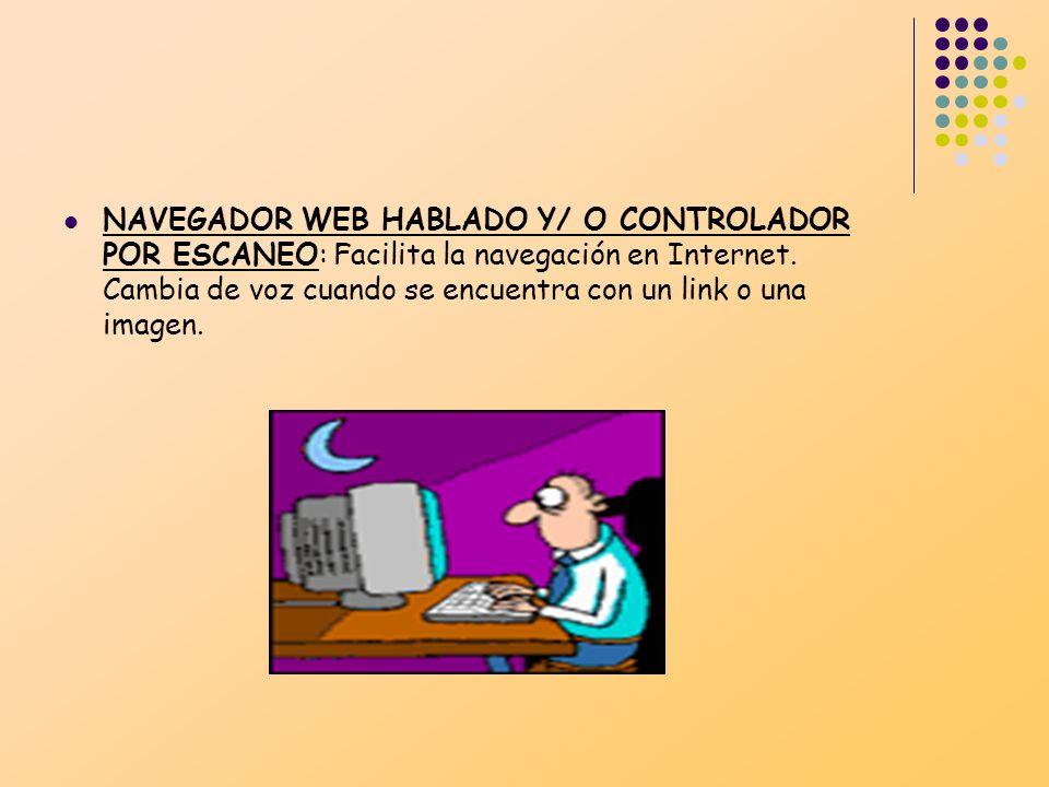 NAVEGADOR WEB HABLADO Y/ O CONTROLADOR POR ESCANEO: Facilita la navegación en Internet. Cambia de voz cuando se encuentra con un link o una imagen.