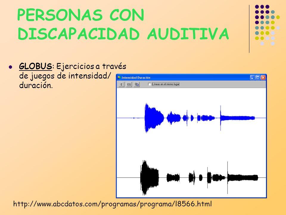PERSONAS CON DISCAPACIDAD AUDITIVA GLOBUS: Ejercicios a través de juegos de intensidad/ duración. http://www.abcdatos.com/programas/programa/l8566.htm