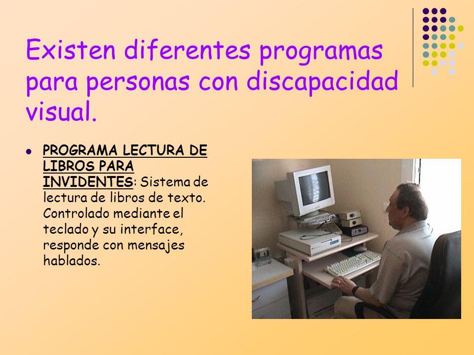 Existen diferentes programas para personas con discapacidad visual. PROGRAMA LECTURA DE LIBROS PARA INVIDENTES: Sistema de lectura de libros de texto.