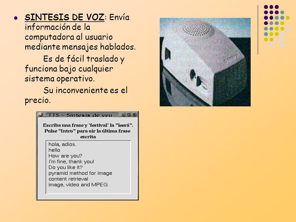 SINTESIS DE VOZ: Envía información de la computadora al usuario mediante mensajes hablados. Es de fácil traslado y funciona bajo cualquier sistema ope