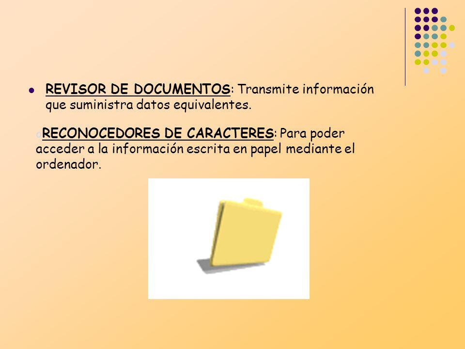 REVISOR DE DOCUMENTOS: Transmite información que suministra datos equivalentes. o RECONOCEDORES DE CARACTERES: Para poder acceder a la información esc