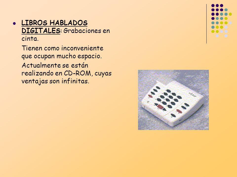LIBROS HABLADOS DIGITALES: Grabaciones en cinta. Tienen como inconveniente que ocupan mucho espacio. Actualmente se están realizando en CD-ROM, cuyas