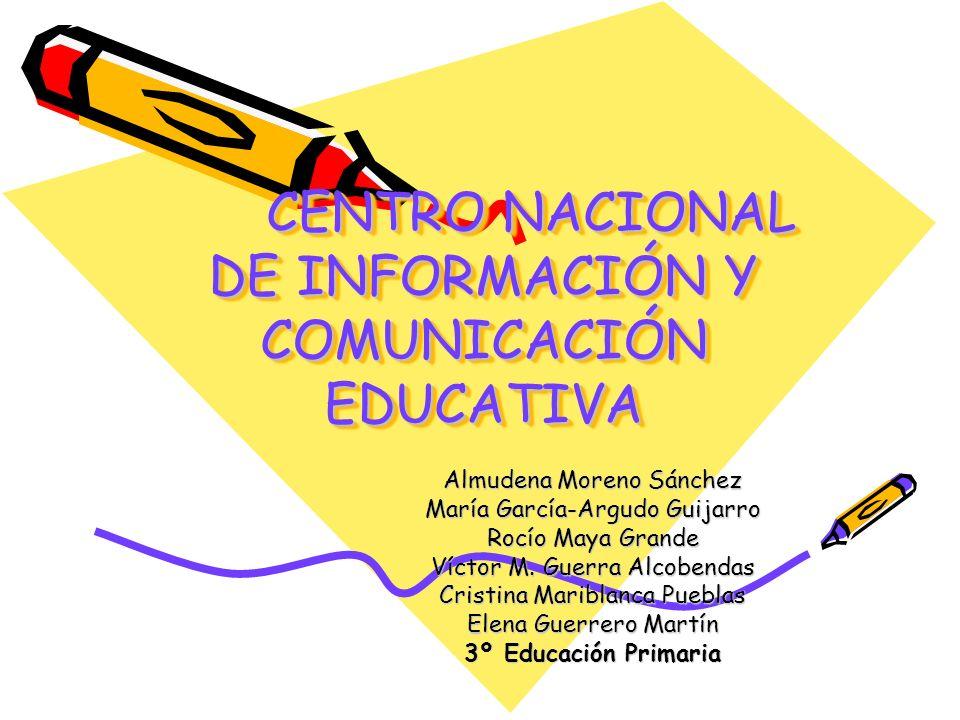 CENTRO NACIONAL DE INFORMACIÓN Y COMUNICACIÓN EDUCATIVA Almudena Moreno Sánchez María García-Argudo Guijarro Rocío Maya Grande Víctor M. Guerra Alcobe