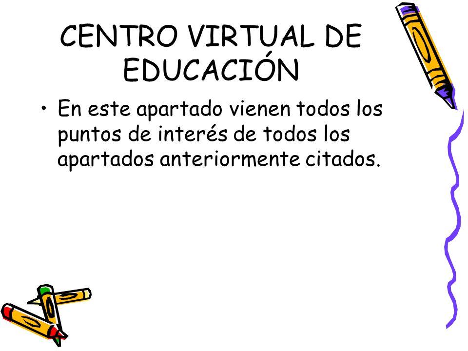 CENTRO VIRTUAL DE EDUCACIÓN En este apartado vienen todos los puntos de interés de todos los apartados anteriormente citados.
