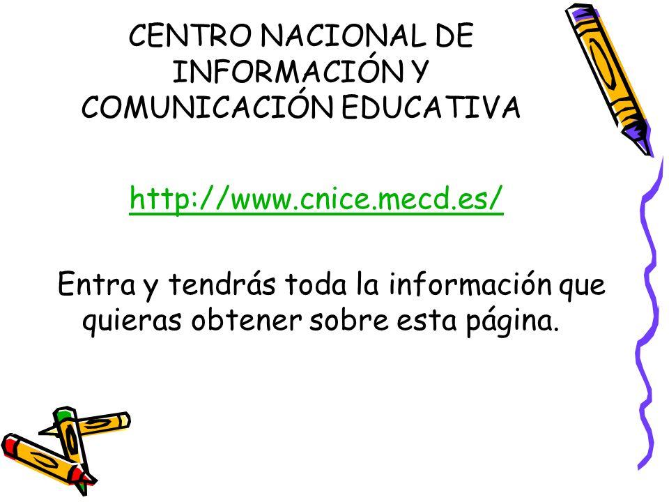 CENTRO NACIONAL DE INFORMACIÓN Y COMUNICACIÓN EDUCATIVA http://www.cnice.mecd.es/ Entra y tendrás toda la información que quieras obtener sobre esta p