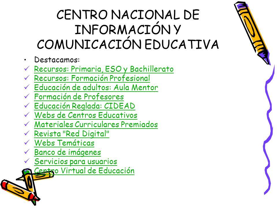 CENTRO NACIONAL DE INFORMACIÓN Y COMUNICACIÓN EDUCATIVA Destacamos: Recursos: Primaria, ESO y Bachillerato Recursos: Formación Profesional Educación d