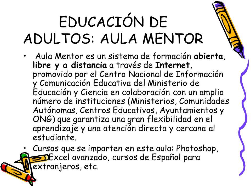 EDUCACIÓN DE ADULTOS: AULA MENTOR Aula Mentor es un sistema de formación abierta, libre y a distancia a través de Internet, promovido por el Centro Na