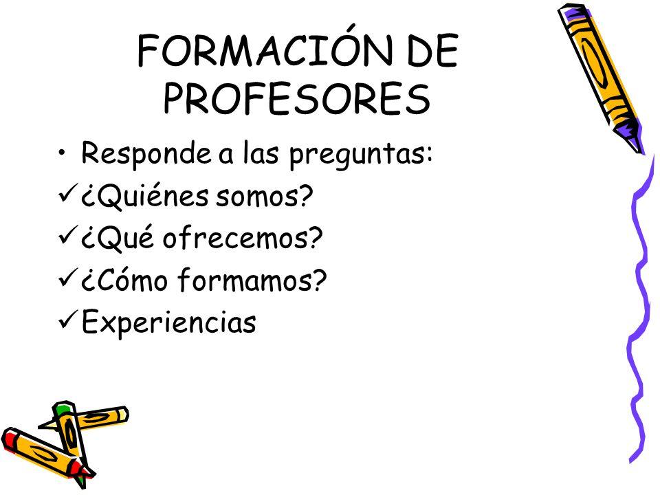FORMACIÓN DE PROFESORES Responde a las preguntas: ¿Quiénes somos? ¿Qué ofrecemos? ¿Cómo formamos? Experiencias