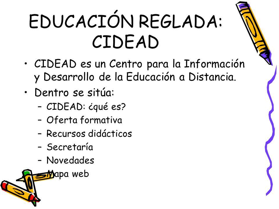 EDUCACIÓN REGLADA: CIDEAD CIDEAD es un Centro para la Información y Desarrollo de la Educación a Distancia. Dentro se sitúa: –CIDEAD: ¿qué es? –Oferta