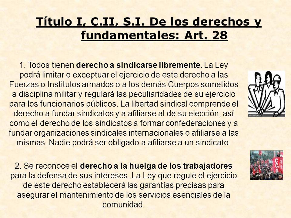 Título I, C.II, S.I. De los derechos y fundamentales: Art. 28 1. Todos tienen derecho a sindicarse libremente. La Ley podrá limitar o exceptuar el eje