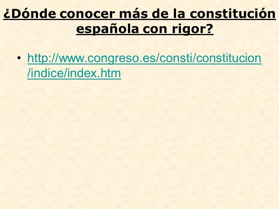 ¿Dónde conocer más de la constitución española con rigor? http://www.congreso.es/consti/constitucion /indice/index.htmhttp://www.congreso.es/consti/co