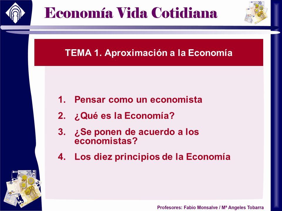 TEMA 1. Aproximación a la Economía 1.Pensar como un economista 2.¿Qué es la Economía? 3.¿Se ponen de acuerdo a los economistas? 4.Los diez principios