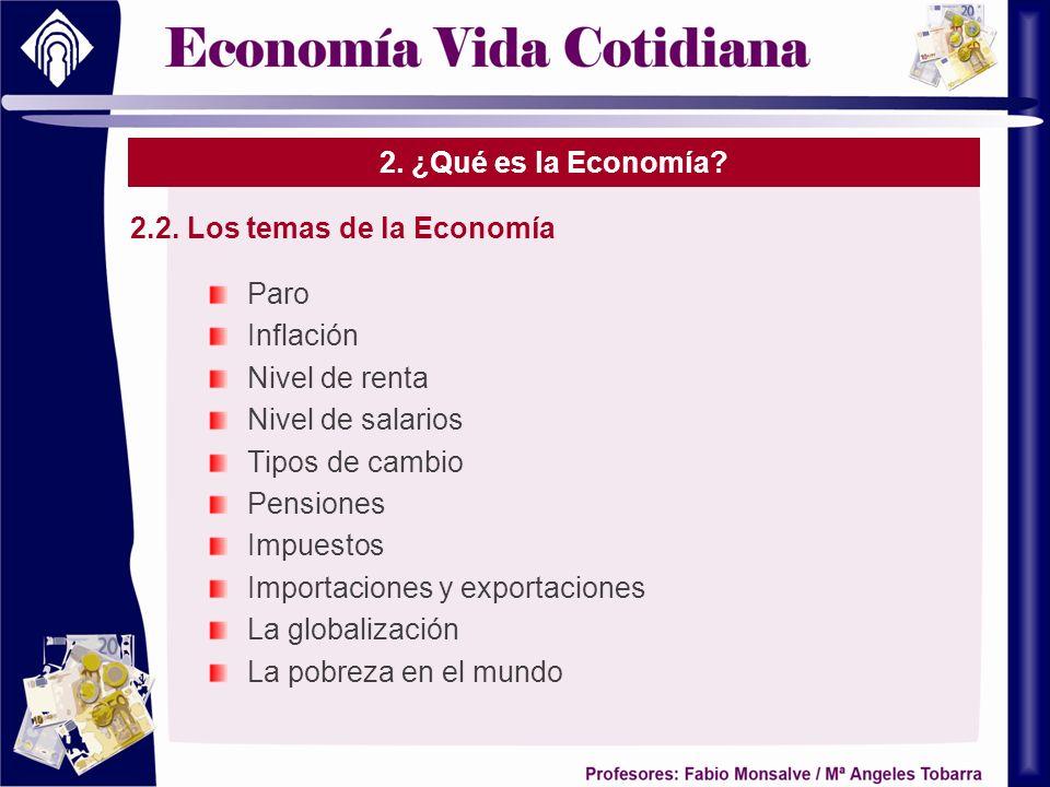 2. ¿Qué es la Economía? 2.2. Los temas de la Economía Paro Inflación Nivel de renta Nivel de salarios Tipos de cambio Pensiones Impuestos Importacione