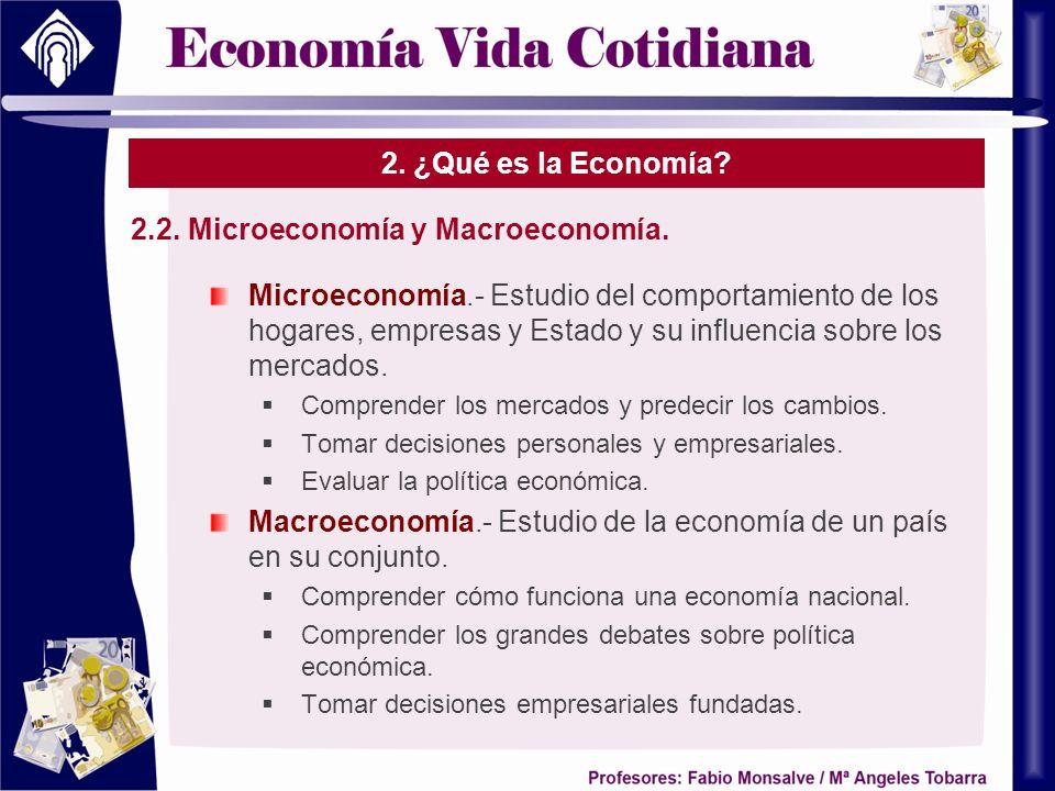 2. ¿Qué es la Economía? 2.2. Microeconomía y Macroeconomía. Microeconomía.- Estudio del comportamiento de los hogares, empresas y Estado y su influenc