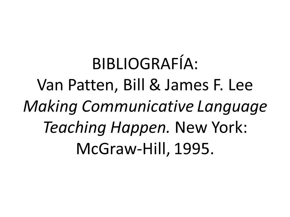 BIBLIOGRAFÍA: Van Patten, Bill & James F. Lee Making Communicative Language Teaching Happen. New York: McGraw-Hill, 1995.