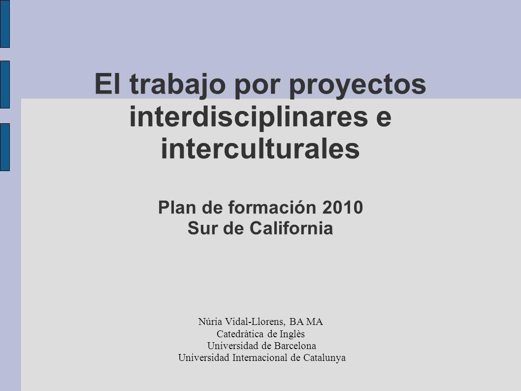 El trabajo por proyectos interdisciplinares e interculturales Plan de formación 2010 Sur de California Núria Vidal-Llorens, BA MA Catedràtica de Inglè