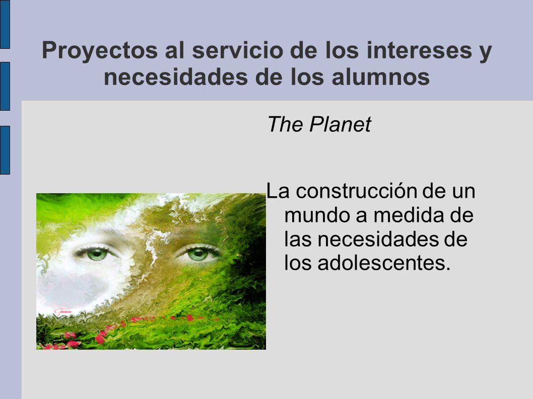 Proyectos al servicio de los intereses y necesidades de los alumnos The Planet La construcción de un mundo a medida de las necesidades de los adolesce