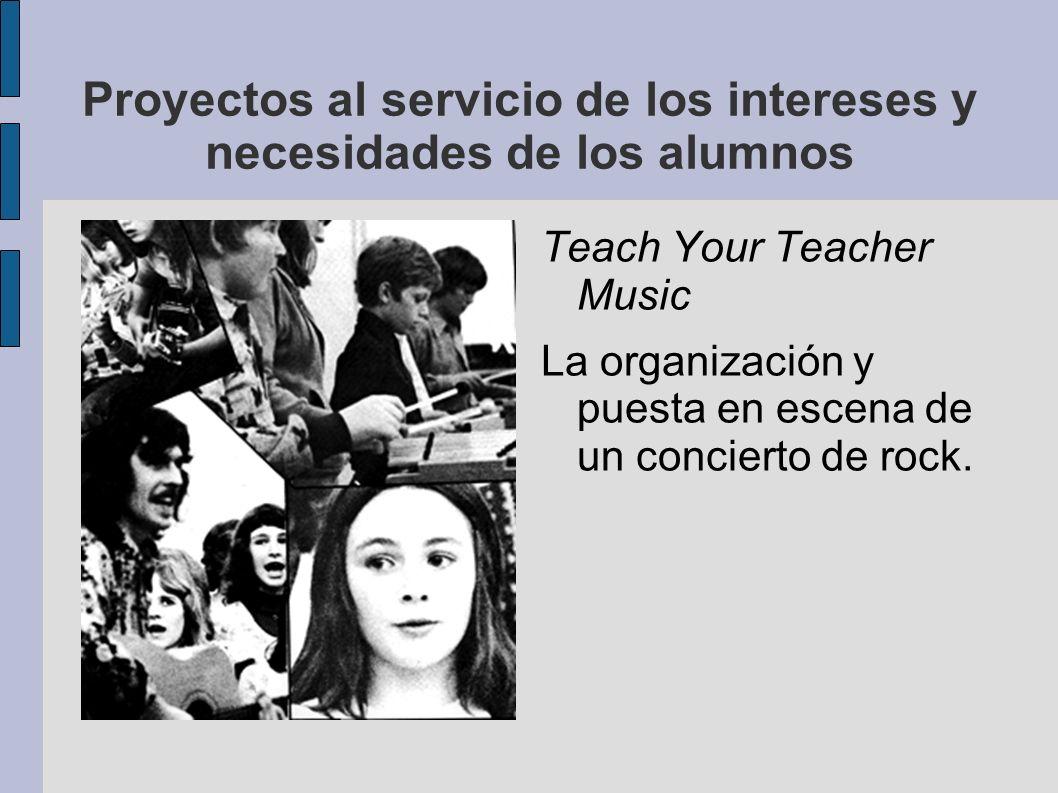 Proyectos al servicio de los intereses y necesidades de los alumnos Teach Your Teacher Music La organización y puesta en escena de un concierto de roc
