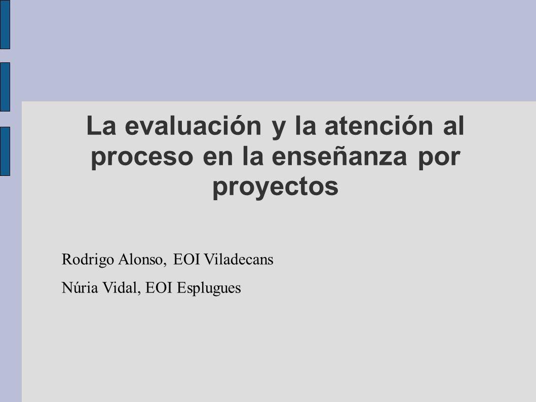 La evaluación y la atención al proceso en la enseñanza por proyectos Rodrigo Alonso, EOI Viladecans Núria Vidal, EOI Esplugues