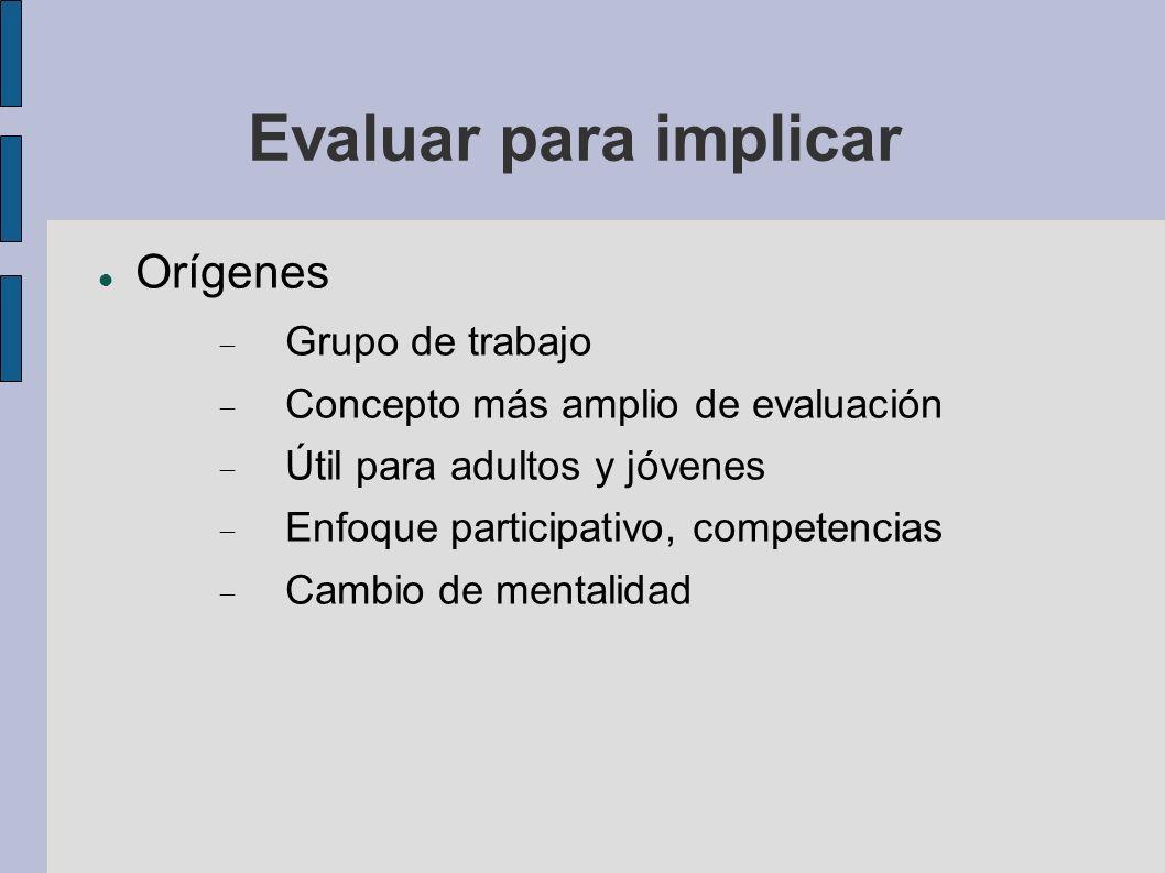 Evaluar para implicar Orígenes Grupo de trabajo Concepto más amplio de evaluación Útil para adultos y jóvenes Enfoque participativo, competencias Camb