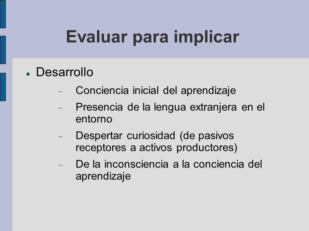 Evaluar para implicar Desarrollo Conciencia inicial del aprendizaje Presencia de la lengua extranjera en el entorno Despertar curiosidad (de pasivos r