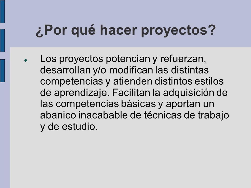 ¿Por qué hacer proyectos? Los proyectos potencian y refuerzan, desarrollan y/o modifican las distintas competencias y atienden distintos estilos de ap