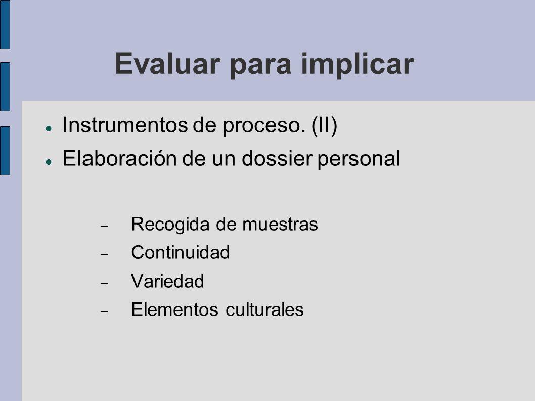 Evaluar para implicar Instrumentos de proceso. (II) Elaboración de un dossier personal Recogida de muestras Continuidad Variedad Elementos culturales