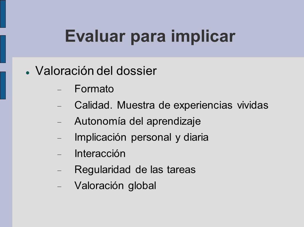 Evaluar para implicar Valoración del dossier Formato Calidad. Muestra de experiencias vividas Autonomía del aprendizaje Implicación personal y diaria